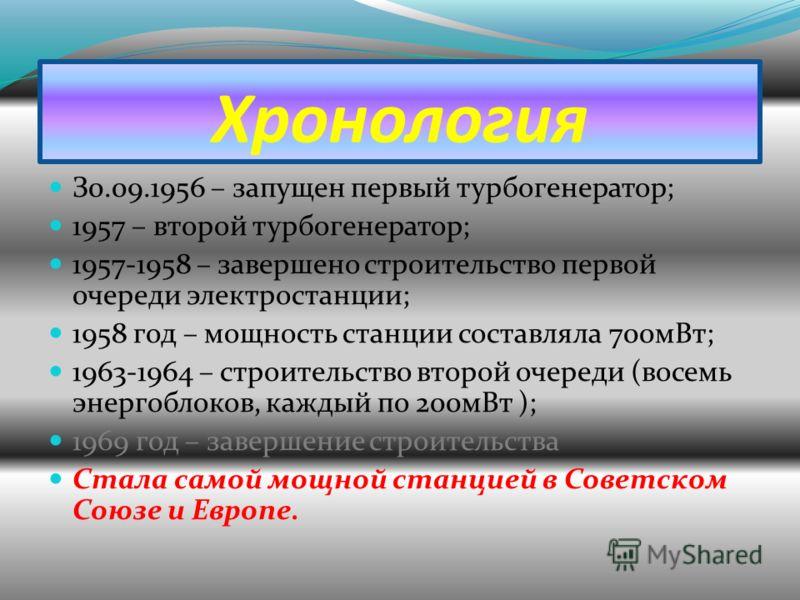 Хронология З0.09.1956 – запущен первый турбогенератор; 1957 – второй турбогенератор; 1957-1958 – завершено строительство первой очереди электростанции; 1958 год – мощность станции составляла 700мВт; 1963-1964 – строительство второй очереди (восемь эн
