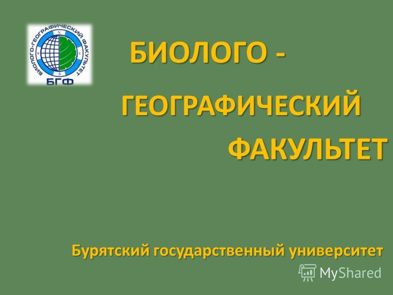 БИОЛОГО - Бурятский государственный университет ГЕОГРАФИЧЕСКИЙ ФАКУЛЬТЕТ