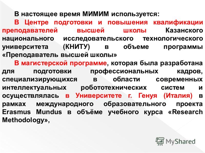 В настоящее время МИМИМ используется: В Центре подготовки и повышения квалификации преподавателей высшей школы Казанского национального исследовательского технологического университета (КНИТУ) в объеме программы «Преподаватель высшей школы» В магисте