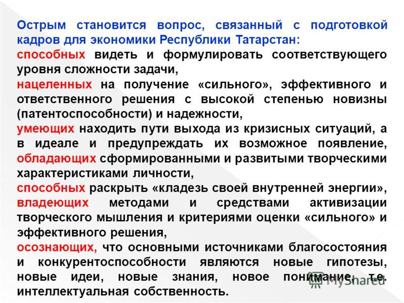 Острым становится вопрос, связанный с подготовкой кадров для экономики Республики Татарстан: способных видеть и формулировать соответствующего уровня сложности задачи, нацеленных на получение «сильного», эффективного и ответственного решения с высоко