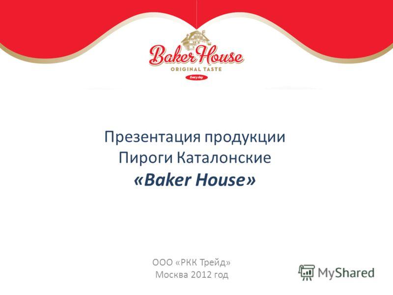 Презентация продукции Пироги Каталонские «Baker House» ООО «РКК Трейд» Москва 2012 год