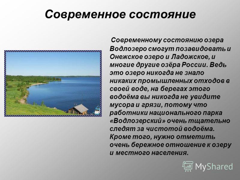 Современное состояние Современному состоянию озера Водлозеро смогут позавидовать и Онежское озеро и Ладожское, и многие другие озёра России. Ведь это озеро никогда не знало никаких промышленных отходов в своей воде, на берегах этого водоёма вы никогд
