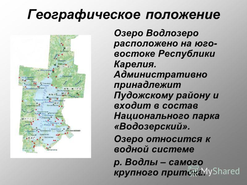 Географическое положение Озеро Водлозеро расположено на юго- востоке Республики Карелия. Административно принадлежит Пудожскому району и входит в состав Национального парка «Водозерский». Озеро относится к водной системе р. Водлы – самого крупного пр