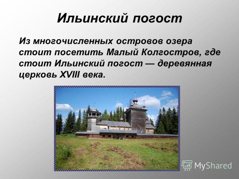 Ильинский погост Из многочисленных островов озера стоит посетить Малый Колгостров, где стоит Ильинский погост деревянная церковь XVIII века.