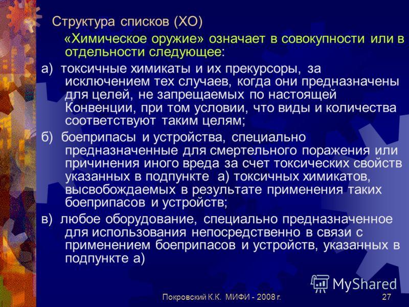 Покровский К.К. МИФИ - 2008 г.27 Структура списков (ХО) «Химическое оружие» означает в совокупности или в отдельности следующее: а) токсичные химикаты и их прекурсоры, за исключением тех случаев, когда они предназначены для целей, не запрещаемых по н