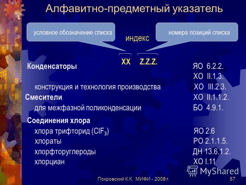 Покровский К.К. МИФИ - 2008 г.57 Алфавитно-предметный указатель условное обозначение списканомера позиций списка ХХ Z.Z.Z. индекс Конденсаторы ЯО 6.2.2. ХО II.1.3. конструкция и технология производства ХО III.2.3. Смесители ХО II.1.1.2. для межфазной