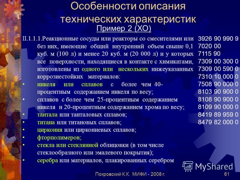 Покровский К.К. МИФИ - 2008 г.61 Особенности описания технических характеристик Пример 2 (ХО) II.1.1.1.Реакционные сосуды или реакторы со смесителями или без них, имеющие общий внутренний объем свыше 0,1 куб. м (100 л) и менее 20 куб. м (20 000 л) и