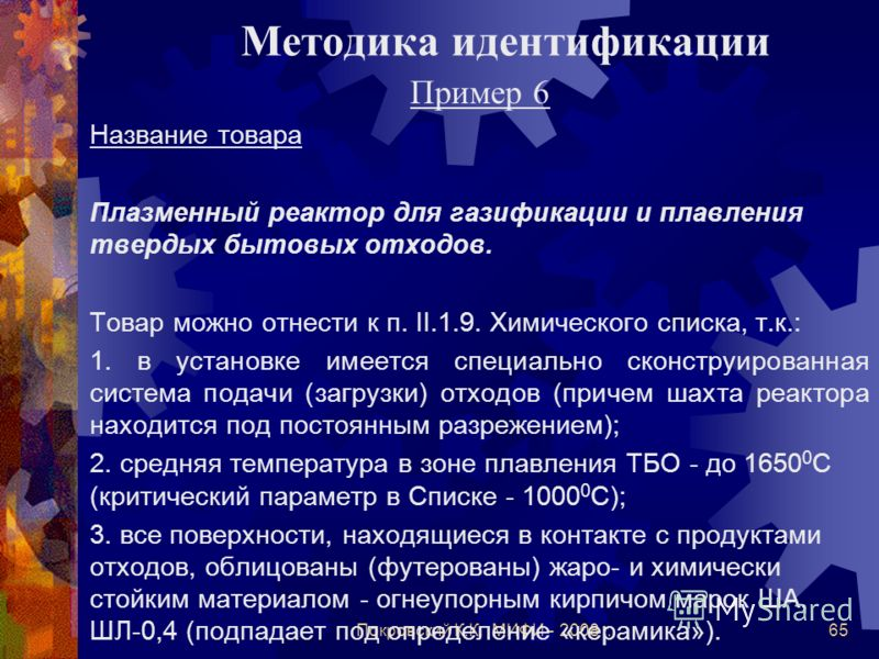 Покровский К.К. МИФИ - 2008 г.65 Методика идентификации Пример 6 Название товара Плазменный реактор для газификации и плавления твердых бытовых отходов. Товар можно отнести к п. II.1.9. Химического списка, т.к.: 1. в установке имеется специально скон