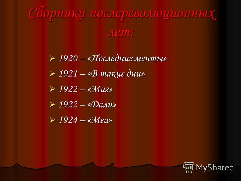 Сборники послереволюционных лет: 1920 – «Последние мечты» 1920 – «Последние мечты» 1921 – «В такие дни» 1921 – «В такие дни» 1922 – «Миг» 1922 – «Миг» 1922 – «Дали» 1922 – «Дали» 1924 – «Меа» 1924 – «Меа»