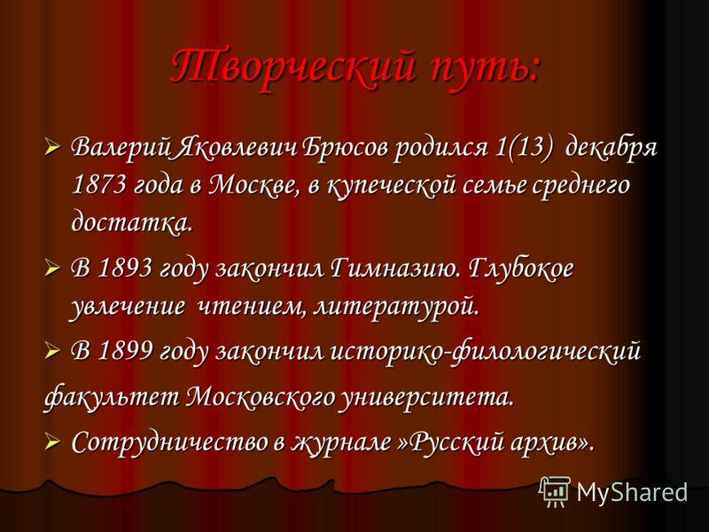 Творческий путь: Валерий Яковлевич Брюсов родился 1(13) декабря 1873 года в Москве, в купеческой семье среднего достатка. Валерий Яковлевич Брюсов родился 1(13) декабря 1873 года в Москве, в купеческой семье среднего достатка. В 1893 году закончил Ги
