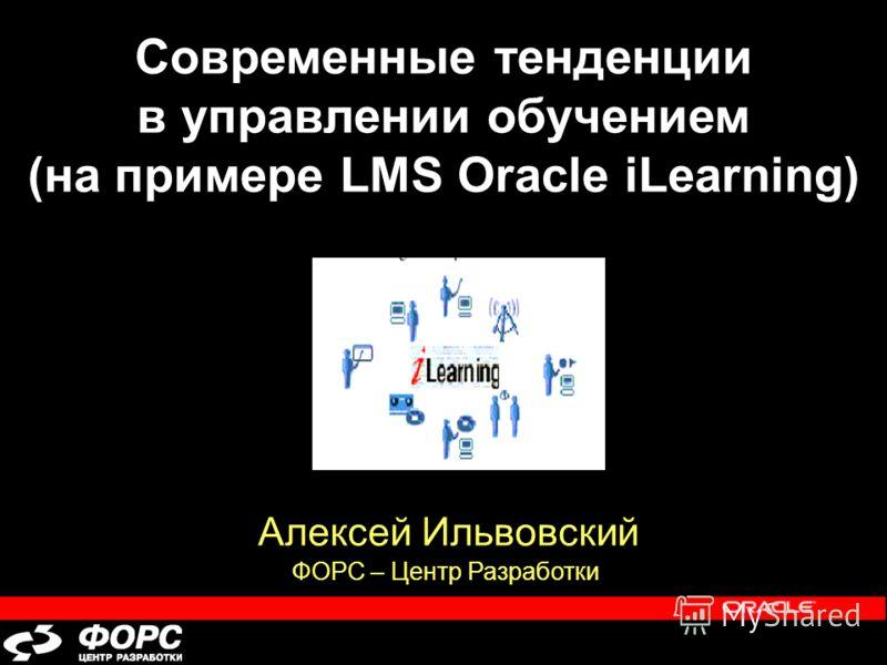 Современные тенденции в управлении обучением (на примере LMS Oracle iLearning) Алексей Ильвовский ФОРС – Центр Разработки