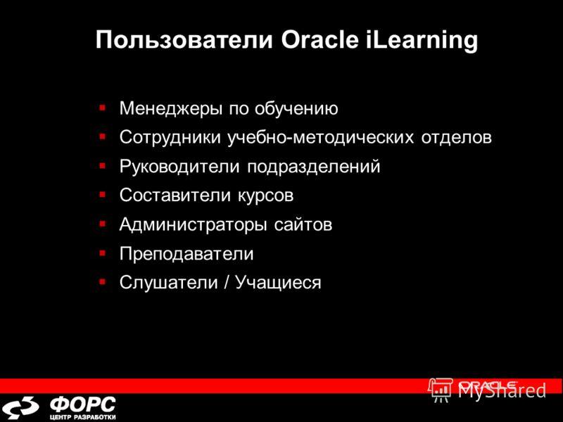 Пользователи Oracle iLearning Менеджеры по обучению Cотрудники учебно-методических отделов Руководители подразделений Составители курсов Администраторы сайтов Преподаватели Слушатели / Учащиеся