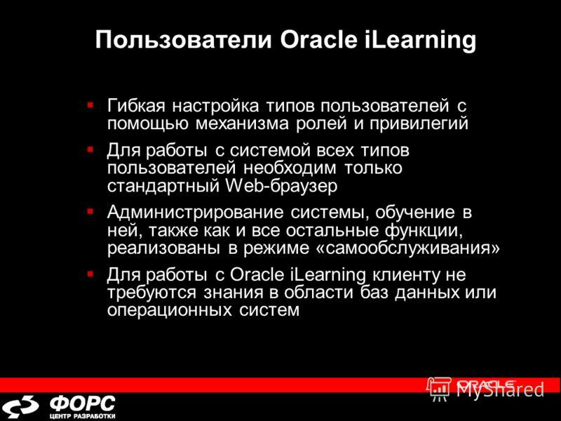 Пользователи Oracle iLearning Гибкая настройка типов пользователей с помощью механизма ролей и привилегий Для работы с системой всех типов пользователей необходим только стандартный Web-браузер Администрирование системы, обучение в ней, также как и в