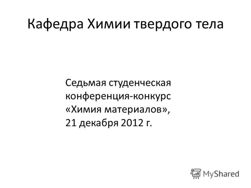 Кафедра Химии твердого тела Седьмая студенческая конференция-конкурс «Химия материалов», 21 декабря 2012 г.
