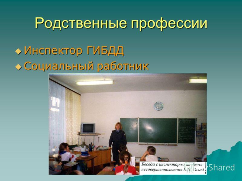Родственные профессии Инспектор ГИБДД Инспектор ГИБДД Социальный работник Социальный работник