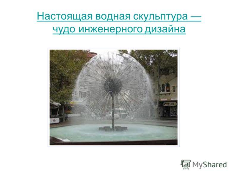 Настоящая водная скульптура чудо инженерного дизайна