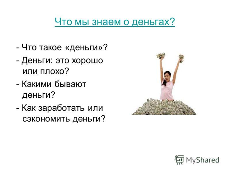 Что мы знаем о деньгах? - Что такое «деньги»? - Деньги: это хорошо или плохо? - Какими бывают деньги? - Как заработать или сэкономить деньги?
