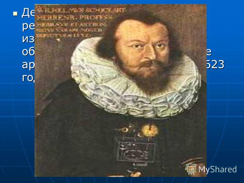 Десятью годами раньше в результате исторических изысканий в Германии были обнаружены чертежи и описание арифмометра, выполненные в 1623 году Вильгельмом Шиккардом… Десятью годами раньше в результате исторических изысканий в Германии были обнаружены ч