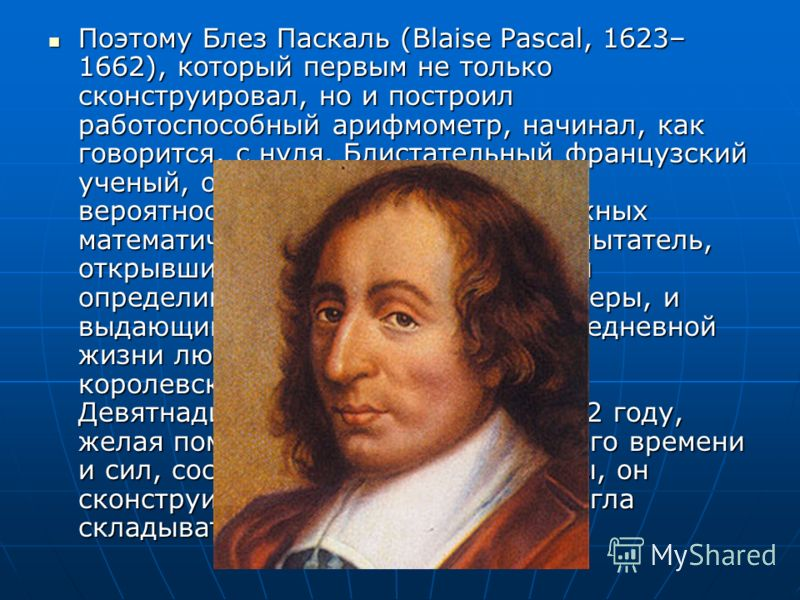 Поэтому Блез Паскаль (Blaise Pascal, 1623– 1662), который первым не только сконструировал, но и построил работоспособный арифмометр, начинал, как говорится, с нуля. Блистательный французский ученый, один из создателей теории вероятностей, автор неско