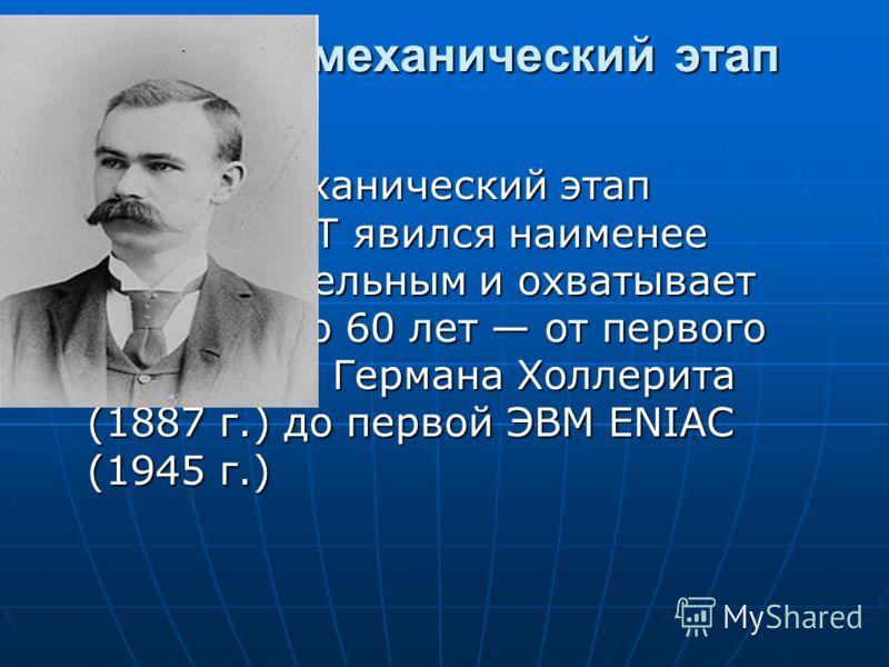 Электромеханический этап Электромеханический этап развития ВТ явился наименее продолжительным и охватывает всего около 60 лет от первого табулятора Германа Холлерита (1887 г.) до первой ЭВМ ЕNIАС (1945 г.)