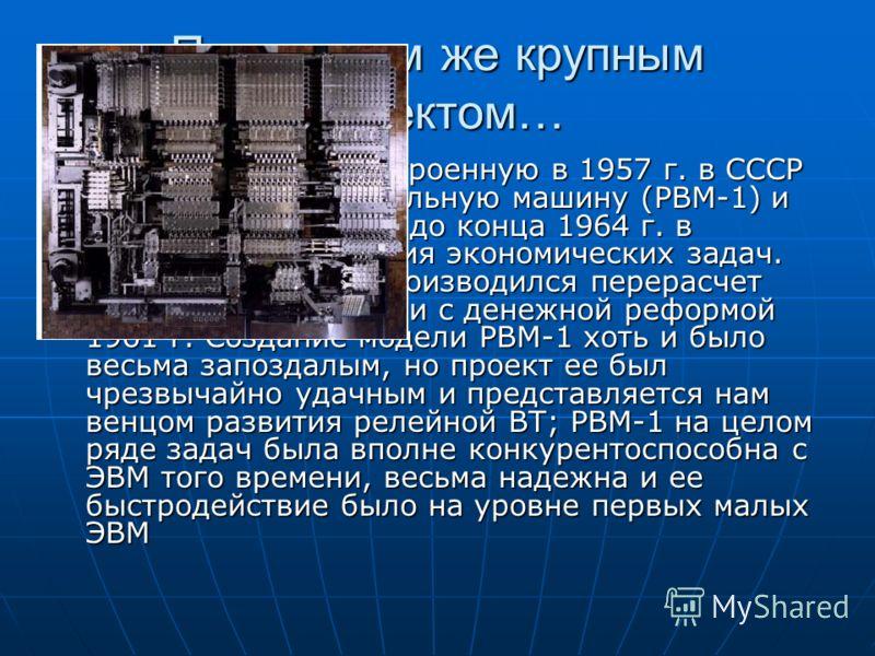 Последним же крупным проектом… Следует считать построенную в 1957 г. в СССР релейную вычислительную машину (РВМ-1) и эксплуатирующуюся до конца 1964 г. в основном для решения экономических задач. Например, на ней производился перерасчет цен на товары