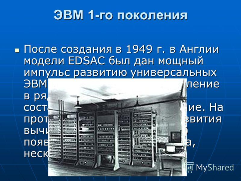 ЭВМ 1-го поколения После создания в 1949 г. в Англии модели EDSAC был дан мощный импульс развитию универсальных ЭВМ, стимулировавший появление в ряде стран моделей ЭВМ, составивших первое поколение. На протяжении более 40 лет развития вычислительной