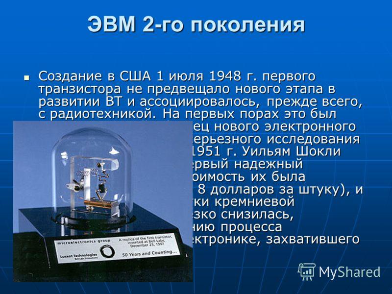 ЭВМ 2-го поколения Создание в США 1 июля 1948 г. первого транзистора не предвещало нового этапа в развитии ВТ и ассоциировалось, прежде всего, с радиотехникой. На первых порах это был скорее опытный образец нового электронного прибора, требующий серь