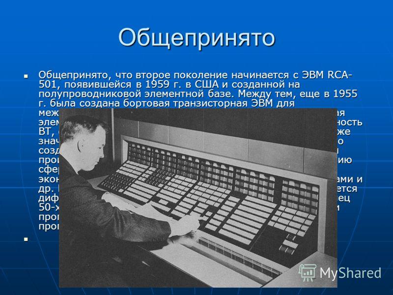 Общепринято Общепринято, что второе поколение начинается с ЭВМ RCA- 501, появившейся в 1959 г. в США и созданной на полупроводниковой элементной базе. Между тем, еще в 1955 г. была создана бортовая транзисторная ЭВМ для межконтинентальной баллистичес