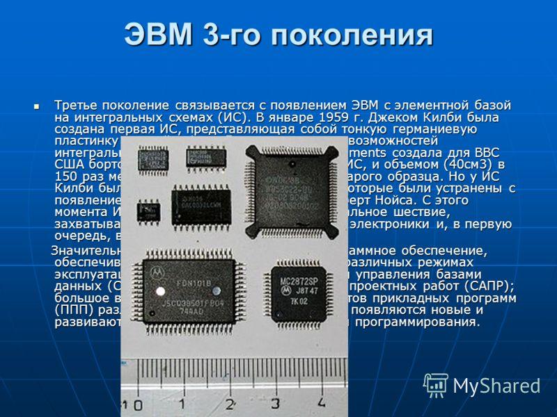 ЭВМ 3-го поколения Третье поколение связывается с появлением ЭВМ с элементной базой на интегральных схемах (ИС). В январе 1959 г. Джеком Килби была создана первая ИС, представляющая собой тонкую германиевую пластинку длиной в 1 см. Для демонстрации в