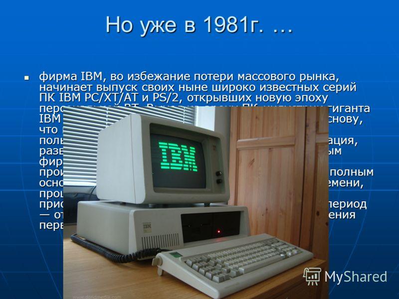 Но уже в 1981г. … фирма IBM, во избежание потери массового рынка, начинает выпуск своих ныне широко известных серий ПК IBM PC/XT/AT и PS/2, открывших новую эпоху персональной ВТ. Выход на арену ПК-индустрии гиганта IBM ставит производство ПК на промы