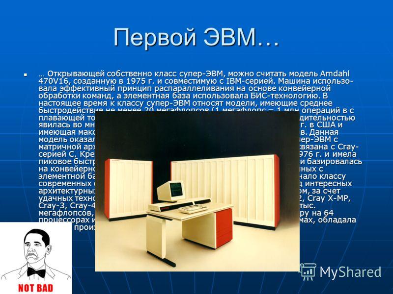 Первой ЭВМ… … Открывающей собственно класс супер-ЭВМ, можно считать модель Amdahl 470V16, созданную в 1975 г. и совместимую с IBM-серией. Машина использо- вала эффективный принцип распараллеливания на основе конвейерной обработки команд, а элементная