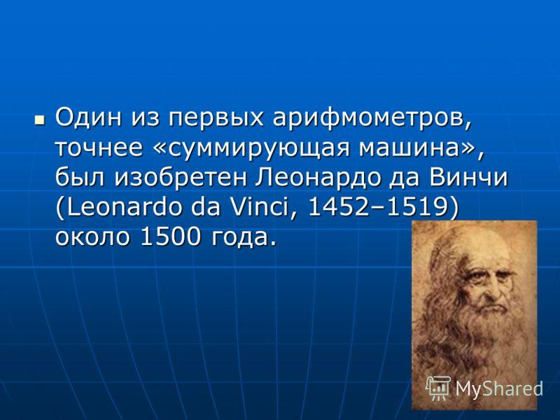 Один из первых арифмометров, точнее «суммирующая машина», был изобретен Леонардо да Винчи (Leonardo da Vinci, 1452–1519) около 1500 года.