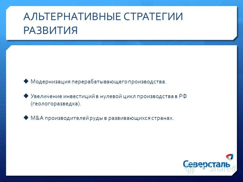 АЛЬТЕРНАТИВНЫЕ СТРАТЕГИИ РАЗВИТИЯ Модернизация перерабатывающего производства. Увеличение инвестиций в нулевой цикл производства в РФ (геологоразведка). M&A производителей руды в развивающихся странах.