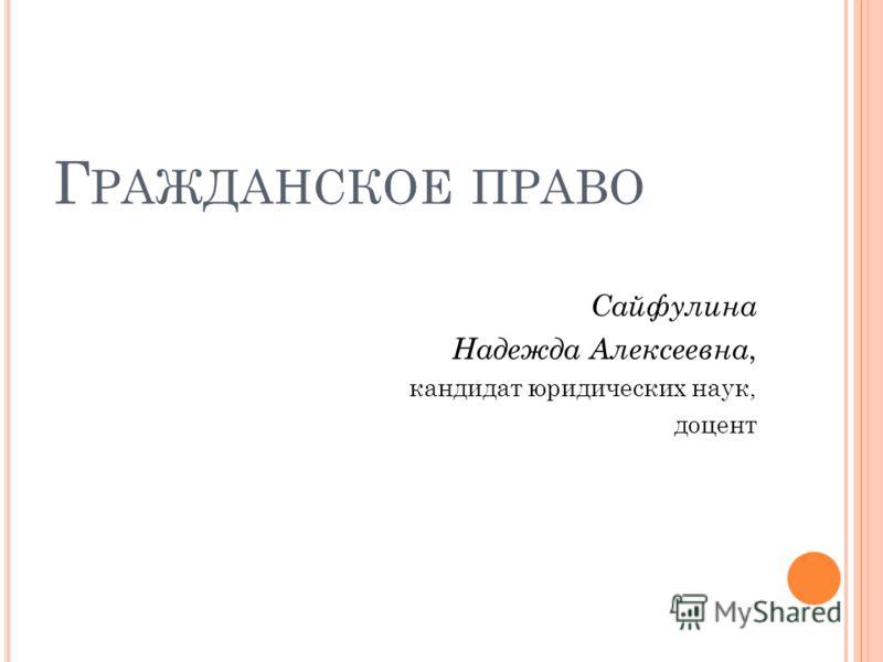 Г РАЖДАНСКОЕ ПРАВО Сайфулина Надежда Алексеевна, кандидат юридических наук, доцент