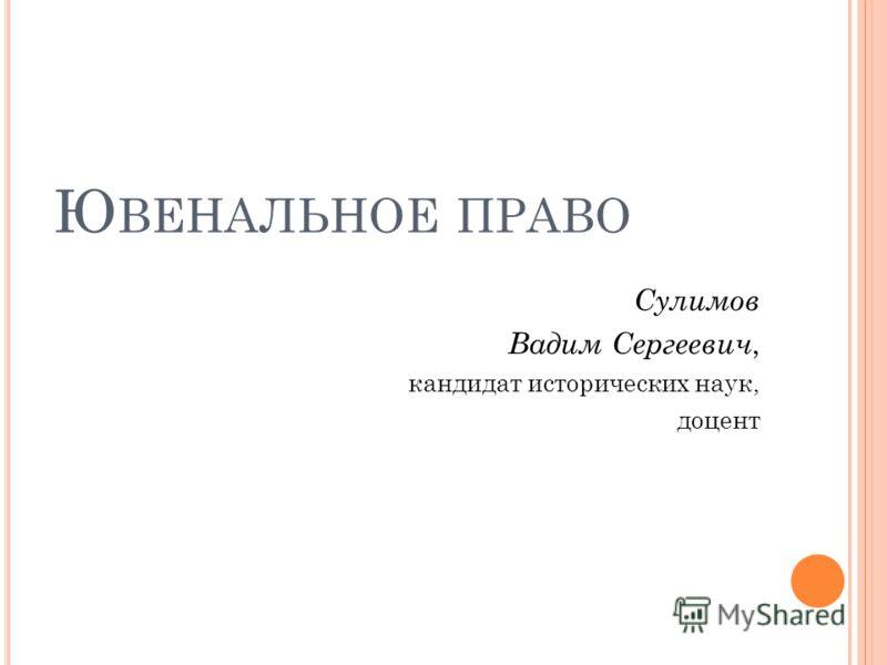 Ю ВЕНАЛЬНОЕ ПРАВО Сулимов Вадим Сергеевич, кандидат исторических наук, доцент