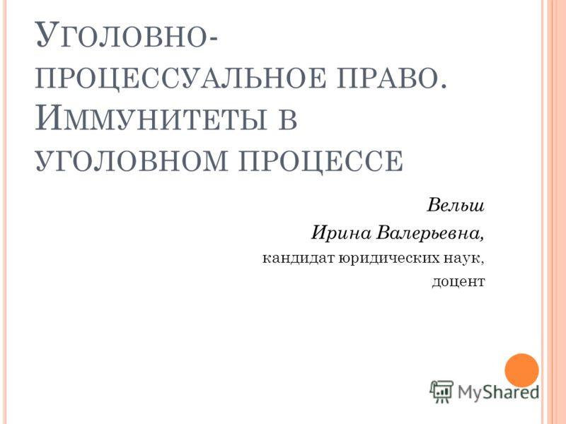 У ГОЛОВНО - ПРОЦЕССУАЛЬНОЕ ПРАВО. И ММУНИТЕТЫ В УГОЛОВНОМ ПРОЦЕССЕ Вельш Ирина Валерьевна, кандидат юридических наук, доцент