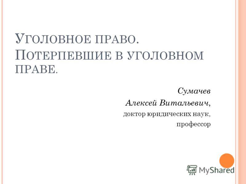 У ГОЛОВНОЕ ПРАВО. П ОТЕРПЕВШИЕ В УГОЛОВНОМ ПРАВЕ. Сумачев Алексей Витальевич, доктор юридических наук, профессор