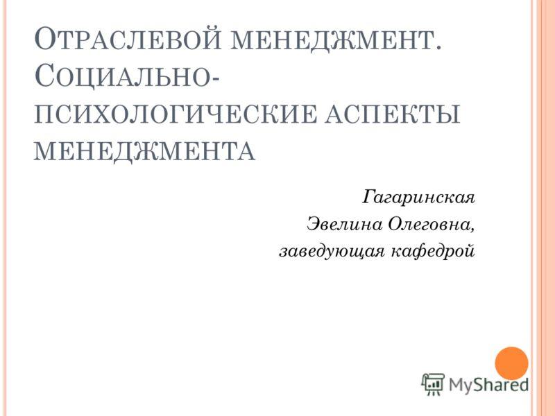 О ТРАСЛЕВОЙ МЕНЕДЖМЕНТ. С ОЦИАЛЬНО - ПСИХОЛОГИЧЕСКИЕ АСПЕКТЫ МЕНЕДЖМЕНТА Гагаринская Эвелина Олеговна, заведующая кафедрой