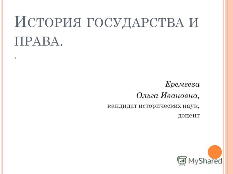 И СТОРИЯ ГОСУДАРСТВА И ПРАВА.. Еремеева Ольга Ивановна, кандидат исторических наук, доцент