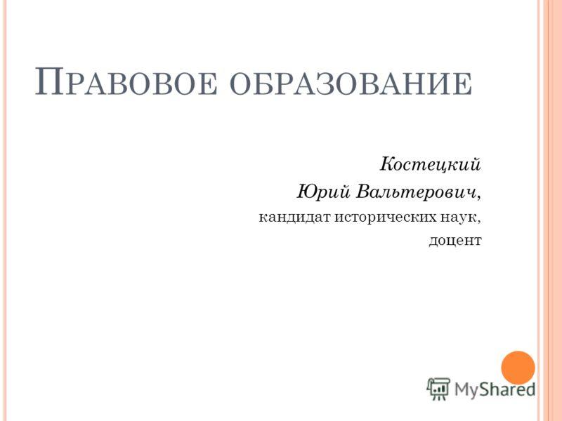 П РАВОВОЕ ОБРАЗОВАНИЕ Костецкий Юрий Вальтерович, кандидат исторических наук, доцент