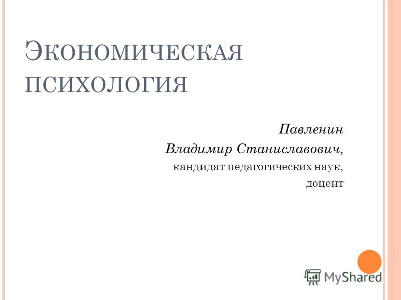 Э КОНОМИЧЕСКАЯ ПСИХОЛОГИЯ Павленин Владимир Станиславович, кандидат педагогических наук, доцент