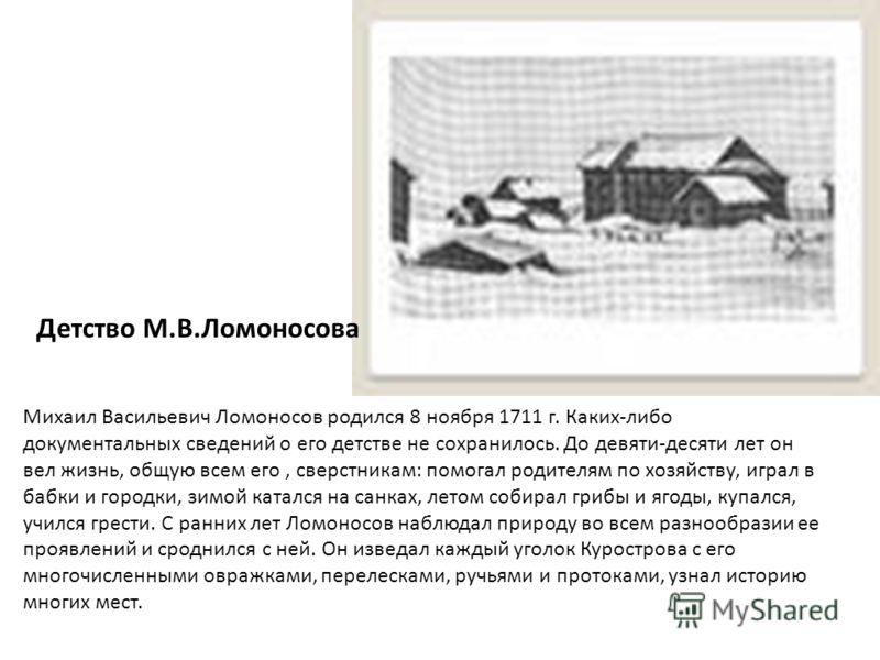 Михаил Васильевич Ломоносов родился 8 ноября 1711 г. Каких-либо документальных сведений о его детстве не сохранилось. До девяти-десяти лет он вел жизнь, общую всем его, сверстникам: помогал родителям по хозяйству, играл в бабки и городки, зимой катал