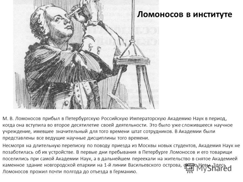 М. В. Ломоносов прибыл в Петербургскую Российскую Императорскую Академию Наук в период, когда она вступила во второе десятилетие своей деятельности. Это было уже сложившееся научное учреждение, имевшее значительный для того времени штат сотрудников.
