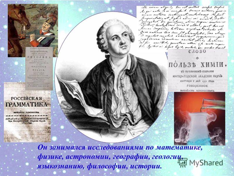 Он занимался исследованиями по математике, физике, астрономии, географии, геологии, языкознанию, философии, истории.