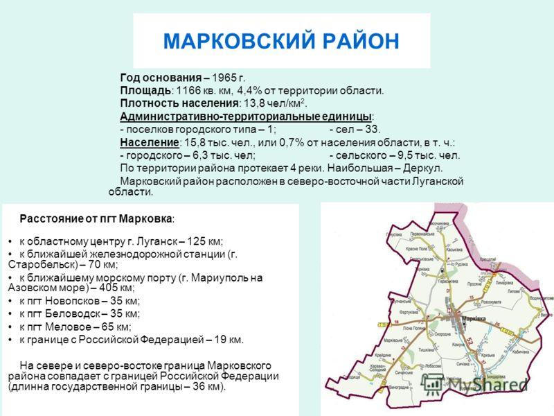 МАРКОВСКИЙ РАЙОН Расстояние от пгт Марковка: к областному центру г. Луганск – 125 км; к ближайшей железнодорожной станции (г. Старобельск) – 70 км; к ближайшему морскому порту (г. Мариуполь на Азовском море) – 405 км; к пгт Новопсков – 35 км; к пгт Б
