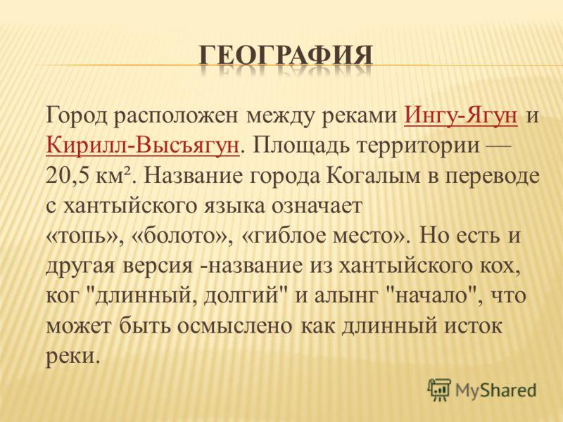 Город расположен между реками Ингу-Ягун и Кирилл-Высъягун. Площадь территории 20,5 км². Название города Когалым в переводе с хантыйского языка означает «топь», «болото», «гиблое место». Но есть и другая версия -название из хантыйского кох, ког