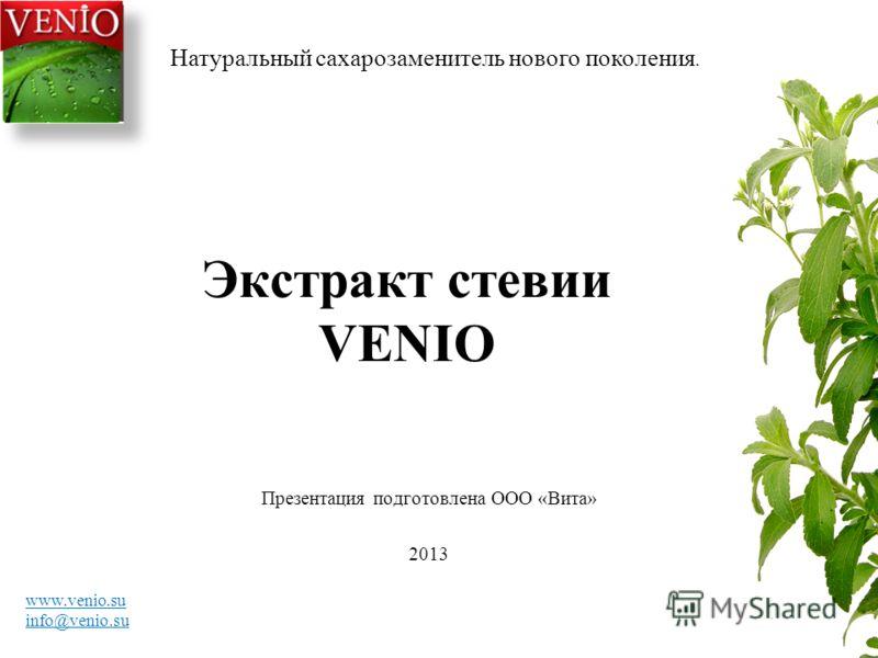 Экстракт стевии VENIO Презентация подготовлена ООО «Вита» 2013 Натуральный сахарозаменитель нового поколения. www.venio.su info@venio.su
