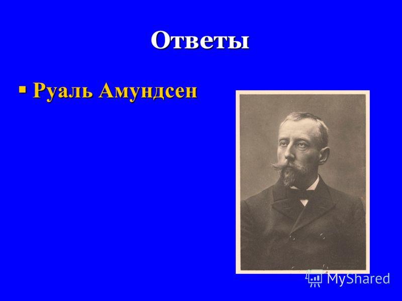 Ответы Руаль Амундсен Руаль Амундсен