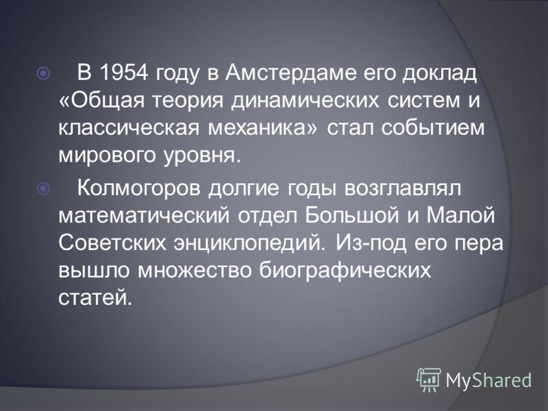 В 1954 году в Амстердаме его доклад «Общая теория динамических систем и классическая механика» стал событием мирового уровня. Колмогоров долгие годы возглавлял математический отдел Большой и Малой Советских энциклопедий. Из-под его пера вышло множест