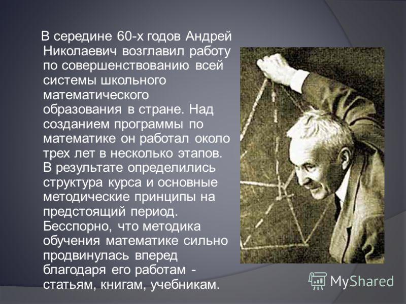 В середине 60-х годов Андрей Николаевич возглавил работу по совершенствованию всей системы школьного математического образования в стране. Над созданием программы по математике он работал около трех лет в несколько этапов. В результате определились с